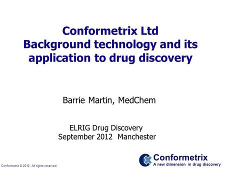 Conformetrix A new dimension in drug discovery Conformetrix © 2012. All rights reserved. Conformetrix Ltd Background technology and its application to.