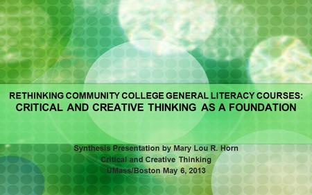 RETHINKING COMMUNITY COLLEGE GENERAL LITERACY COURSES: CRITICAL AND CREATIVE THINKING AS A FOUNDATION Synthesis Presentation by Mary Lou R. Horn Critical.