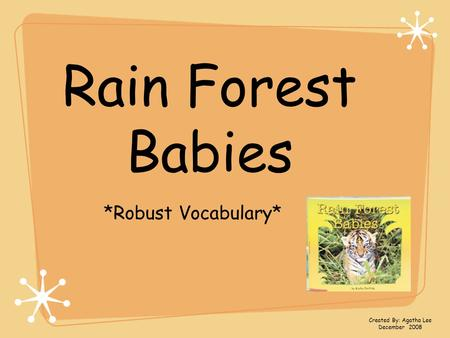 Rain Forest Babies *Robust Vocabulary* Created By: Agatha Lee December 2008.