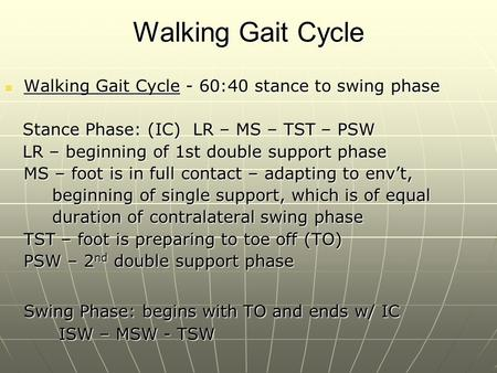 Walking Gait Cycle Walking Gait Cycle - 60:40 stance to swing phase Walking Gait Cycle - 60:40 stance to swing phase Stance Phase: (IC) LR – MS – TST –