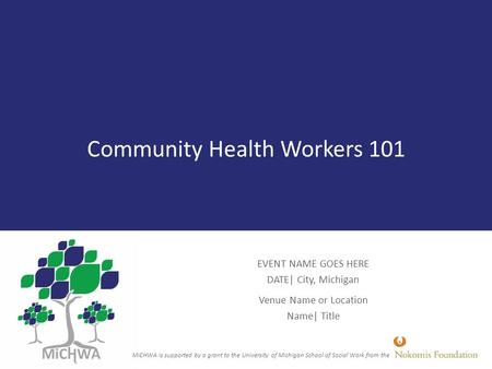 Community Health Workers 101 EVENT NAME GOES HERE DATE| City, Michigan Venue Name or Location Name| Title MiCHWA is supported by a grant to the University.