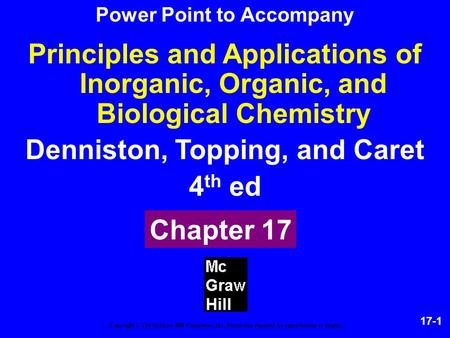 17-1 Principles and Applications of Inorganic, Organic, and Biological Chemistry Denniston, Topping, and Caret 4 th ed Chapter 17 Copyright © The McGraw-Hill.