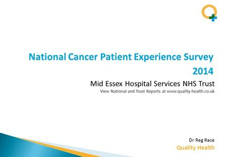 Quality Health National Cancer Patient Experience Survey 2014 Dr Reg Race Mid Essex Hospital Services NHS Trust View National and Trust Reports at www.quality-health.co.uk.