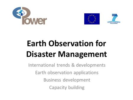 Earth Observation for <strong>Disaster</strong> <strong>Management</strong> International trends & developments Earth observation applications Business development Capacity building.
