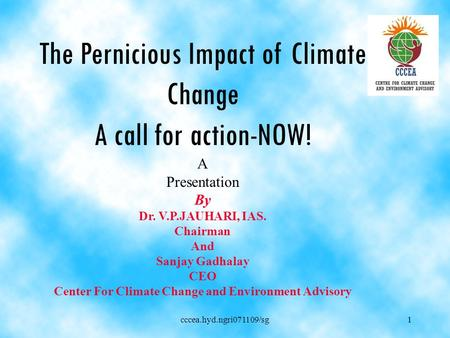 Cccea.hyd.ngri071109/sg1 The Pernicious <strong>Impact</strong> of Climate Change A call for action-NOW! A Presentation By Dr. V.P.JAUHARI, IAS. Chairman <strong>And</strong> Sanjay Gadhalay.