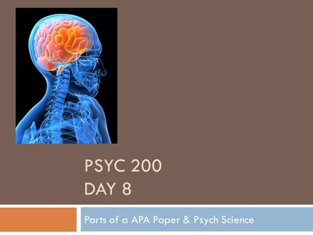 PSYC 200 DAY 8 Parts of a APA Paper & Psych Science.