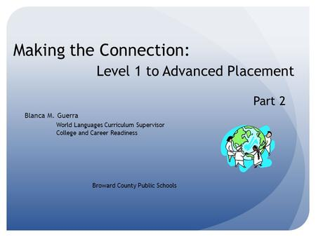 Making the Connection: Level 1 to Advanced Placement Blanca M. Guerra World Languages Curriculum Supervisor College and Career Readiness Broward County.