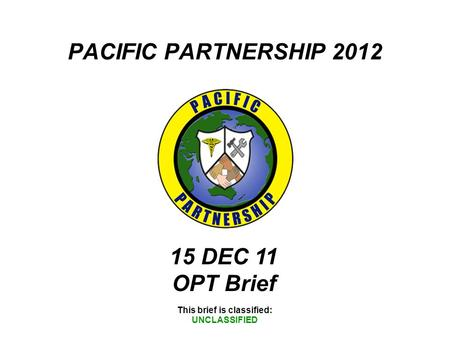 PACIFIC PARTNERSHIP 2012 This brief is classified: UNCLASSIFIED 15 DEC 11 OPT Brief.