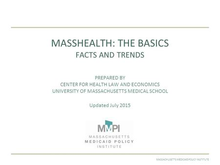 JULY 2015MASSACHUSETTS MEDICAID POLICY INSTITUTE MASSHEALTH: THE BASICS FACTS AND TRENDS PREPARED BY CENTER FOR HEALTH LAW AND ECONOMICS UNIVERSITY OF.