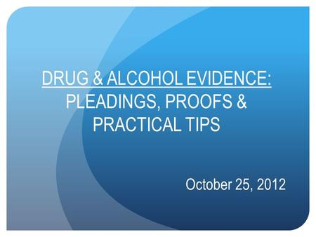 DRUG & ALCOHOL EVIDENCE: PLEADINGS, PROOFS & PRACTICAL TIPS October 25, 2012.
