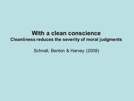 Schnall, Benton & Harvey (2008) With a clean conscience Cleanliness reduces the severity of moral judgments.