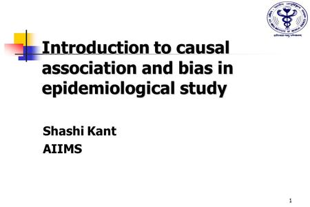 1 Introduction to causal association and bias in epidemiological study Shashi Kant AIIMS.