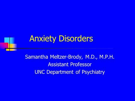 Anxiety Disorders Samantha Meltzer-Brody, M.D., M.P.H. Assistant Professor UNC Department of Psychiatry.