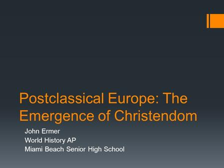 Postclassical Europe: The Emergence of Christendom John Ermer World History AP Miami Beach Senior High School.