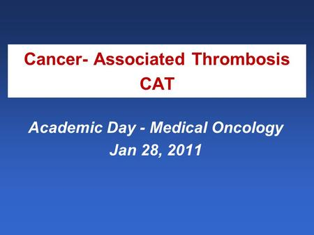 Cancer- Associated Thrombosis CAT Academic Day - Medical Oncology Jan 28, 2011.