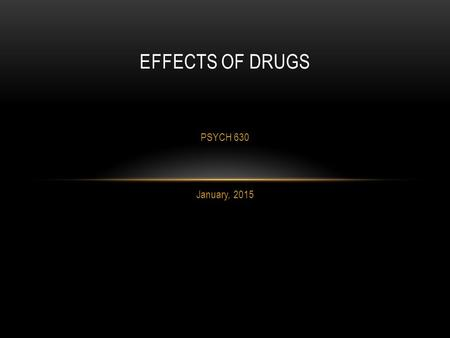 PSYCH 630 January, 2015 EFFECTS OF DRUGS.  Identifying drug and its primary use  Rate of use and populations affected  Region of brain affected and.