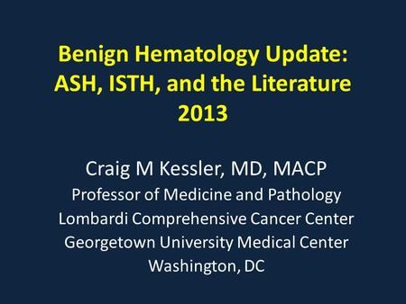 Benign Hematology Update: ASH, ISTH, and the Literature 2013 Craig M Kessler, MD, MACP Professor of Medicine and Pathology Lombardi Comprehensive Cancer.