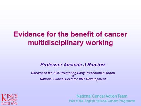 Evidence for the benefit of cancer multidisciplinary working Professor Amanda J Ramirez Director of the KCL Promoting Early Presentation Group & National.