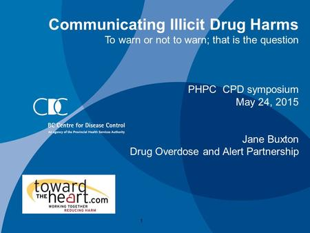 Communicating Illicit Drug Harms To warn or not to warn; that is the question PHPC CPD symposium May 24, 2015 Jane Buxton Drug Overdose and Alert Partnership.
