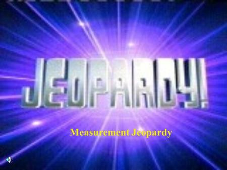 Measurement Jeopardy Contestants, Don't Forget...
