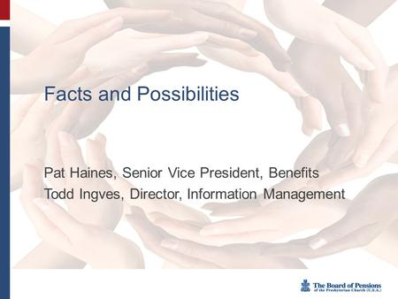 Facts and Possibilities Pat Haines, Senior Vice President, Benefits Todd Ingves, Director, Information Management.