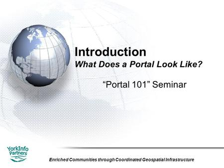 "Enriched Communities through Coordinated Geospatial Infrastructure Introduction What Does a Portal Look Like? ""Portal 101"" Seminar."