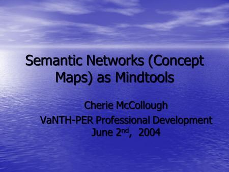 Semantic <strong>Networks</strong> (Concept Maps) as Mindtools Cherie McCollough VaNTH-PER Professional Development June 2 nd, 2004.