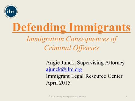 Defending Immigrants Immigration Consequences of Criminal Offenses © 2014 Immigrant Legal Resource Center1 Angie Junck, Supervising Attorney