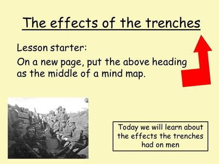The effects of the trenches Lesson starter: On a new page, put the above heading as the middle of a mind map. Today we will learn about the effects the.