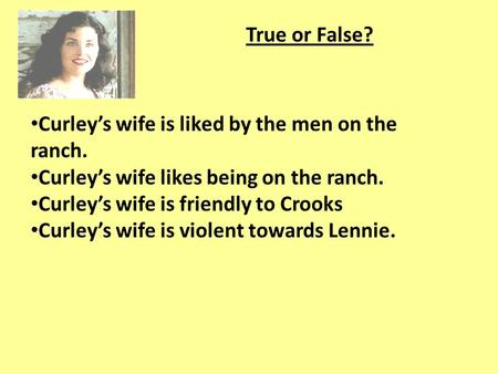 True or False? Curley's wife is liked by the men on the ranch.