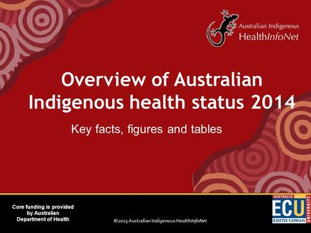 ©2015 Australian Indigenous HealthInfoNet Core funding is provided by Australian Department of Health Key facts, figures and tables Overview of Australian.