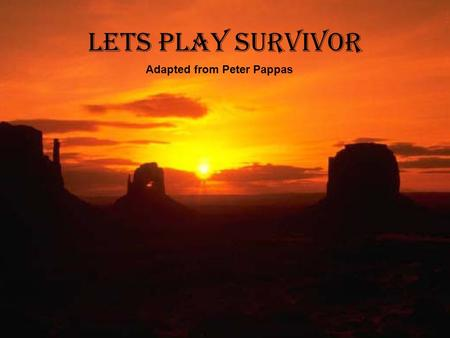 Lets Play Survivor Adapted from Peter Pappas. Scenario It is approximately 10:00 am in August and you have just crash landed in the Sonora desert in southwestern.