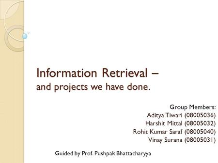 Information Retrieval – and projects we have done. Group Members: Aditya Tiwari (08005036) Harshit Mittal (08005032) Rohit Kumar Saraf (08005040) Vinay.