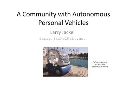 A Community with Autonomous Personal Vehicles Larry Jackel CyCab cybercar in La Rochelle (Robosoft, France))