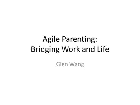Agile Parenting: Bridging Work and Life Glen Wang.