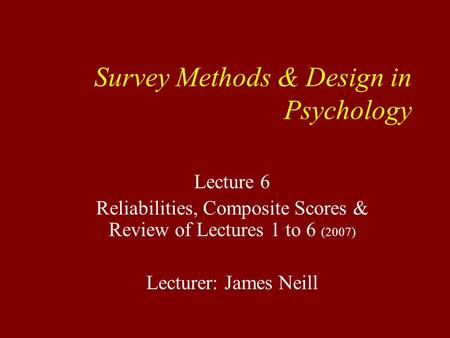 Survey Methods & Design in Psychology Lecture 6 Reliabilities, Composite Scores & Review of Lectures 1 to 6 (2007) Lecturer: James Neill.
