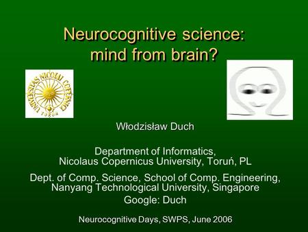 Neurocognitive science: mind from brain? Włodzisław Duch Department of Informatics, Nicolaus Copernicus University, Toruń, PL Dept. of Comp. Science, School.