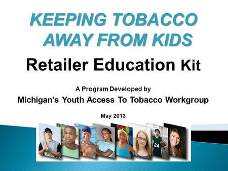 KEEPING TOBACCO AWAY FROM KIDS Retailer Education Kit A Program Developed by Michigan's Youth Access To Tobacco Workgroup May 2013.