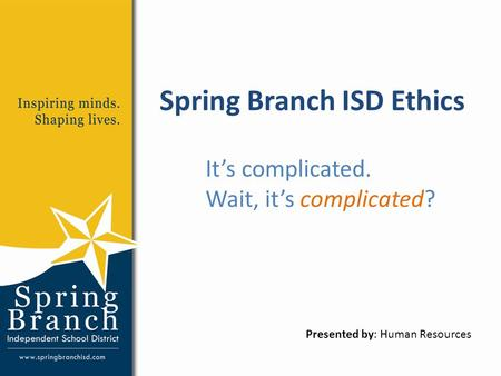 Spring Branch ISD Ethics It's complicated. Wait, it's complicated? Presented by: Human Resources.