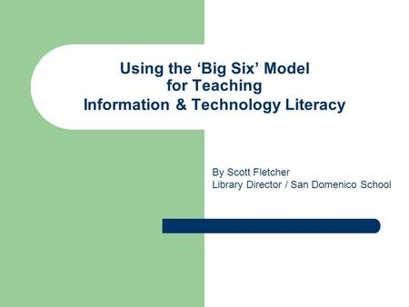 Using the 'Big Six' Model for Teaching Information & Technology Literacy By Scott Fletcher Library Director / San Domenico School.
