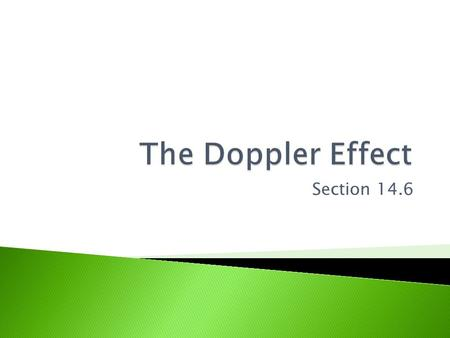 Section 14.6.  The Doppler Effect: A change in frequency (pitch) due to relative motion between a source of sound and its observer.