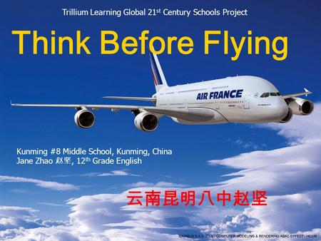 Think Before Flying 云南昆明八中赵坚 Trillium Learning Global 21 st Century Schools Project Kunming #8 Middle School, Kunming, China Jane Zhao 赵坚, 12 th Grade.