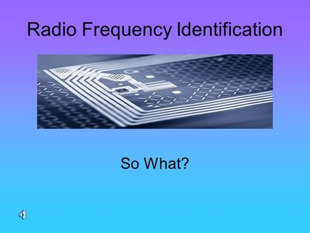 Radio Frequency Identification So What? What is RFID Type of technology that uses electromagnetic radio frequency to identify objects, animals and humans.