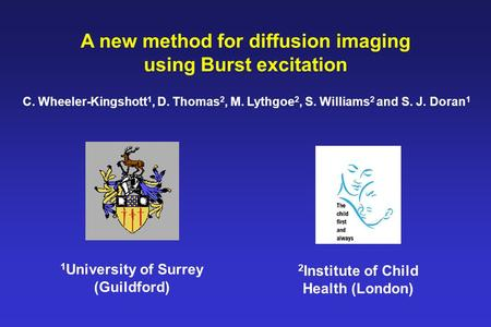 A new method for diffusion imaging using Burst excitation C. Wheeler-Kingshott 1, D. Thomas 2, M. Lythgoe 2, S. Williams 2 and S. J. Doran 1 1 University.