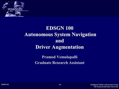 Intelligent Vehicles and Systems Group The Pennsylvania State University 1/9 EDSGN 100 EDSGN 100 Autonomous System Navigation and Driver Augmentation Pramod.