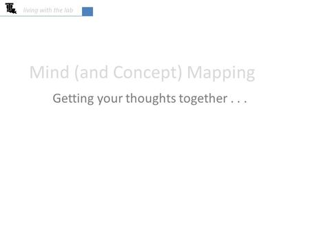 Living with the lab Mind (and Concept) Mapping Getting your thoughts together...