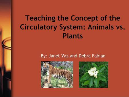 Teaching the Concept of the Circulatory System: Animals vs. Plants By: Janet Vaz and Debra Fabian.