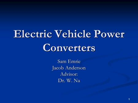 1 1 Electric Vehicle Power Converters Sam Emrie Jacob Anderson Advisor: Dr. W. Na.