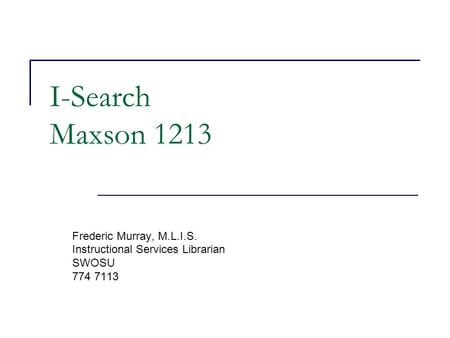 I-Search Maxson 1213 Frederic Murray, M.L.I.S. Instructional Services Librarian SWOSU 774 7113.