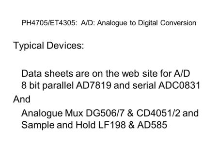 PH4705/ET4305: A/D: Analogue to Digital Conversion Typical Devices: Data sheets are on the web site for A/D 8 bit parallel AD7819 and serial ADC0831 And.